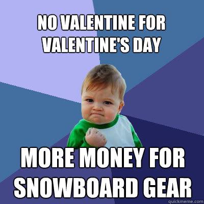 No Valentine for Valentine's Day More money for snowboard gear - No Valentine for Valentine's Day More money for snowboard gear  Success Baby
