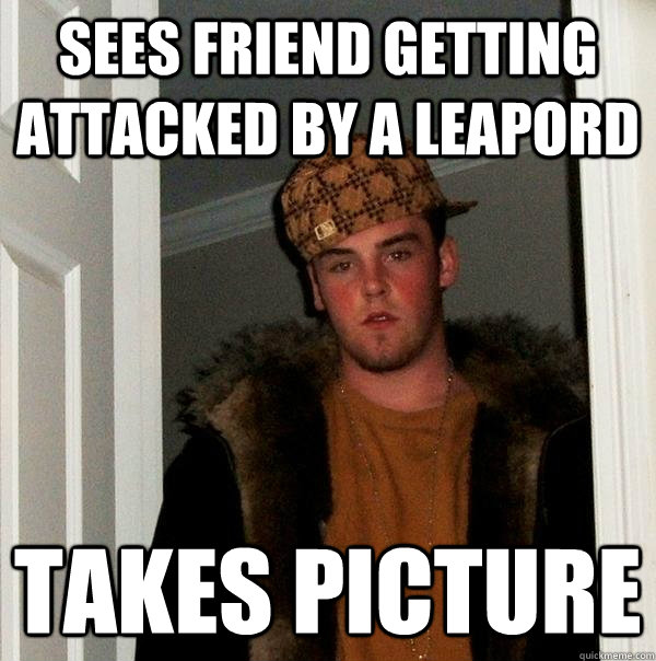 sees friend getting attacked by a leapord takes picture - sees friend getting attacked by a leapord takes picture  Scumbag Steve