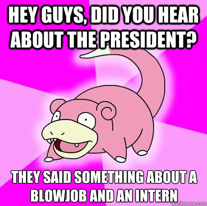 Hey guys, did you hear about the President? They said something about a blowjob and an intern - Hey guys, did you hear about the President? They said something about a blowjob and an intern  Slowpoke