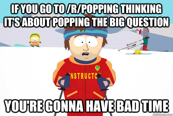 If you go to /r/popping thinking it's about popping the big question You're gonna have bad time - If you go to /r/popping thinking it's about popping the big question You're gonna have bad time  Super Cool Ski Instructor