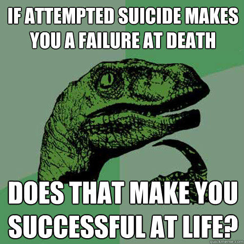 If attempted suicide makes you a failure at death Does that make you successful at life? - If attempted suicide makes you a failure at death Does that make you successful at life?  Philosoraptor