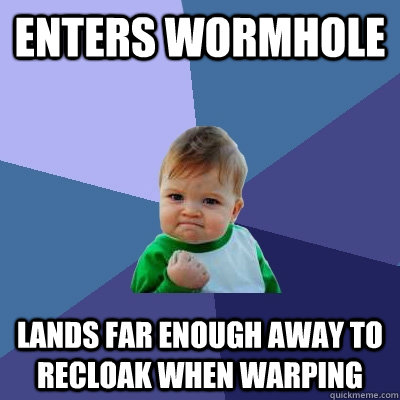 Enters wormhole lands far enough away to recloak when warping - Enters wormhole lands far enough away to recloak when warping  Success Kid