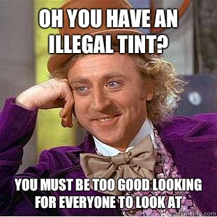 Oh you have an illegal Tint? You must be too good looking for everyone to look at  Condescending Wonka