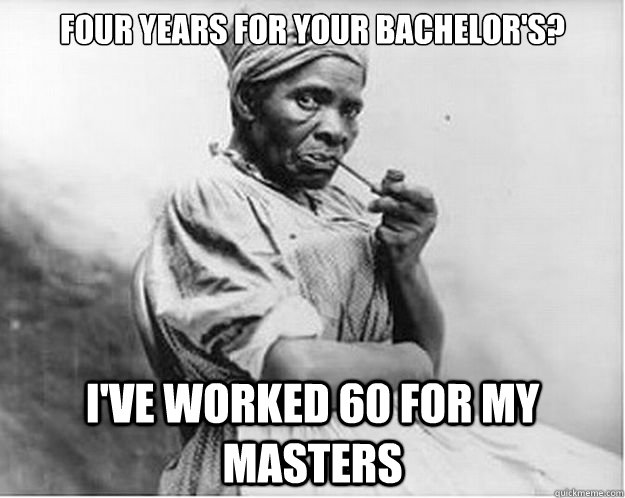 Four years for your bachelor's? I've worked 60 for my masters