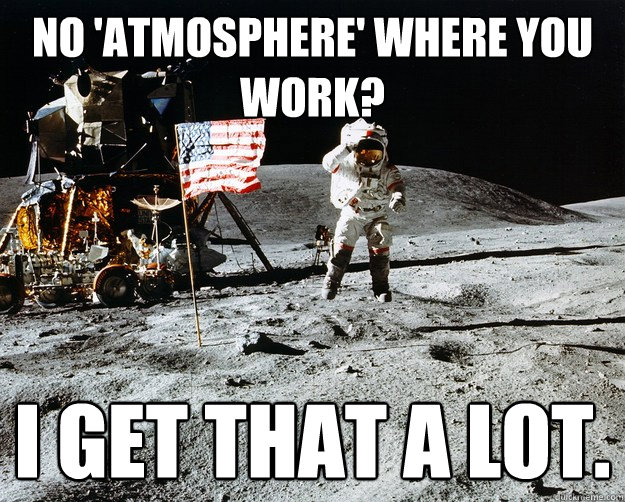 No 'atmosphere' where you work? I get that a lot. - No 'atmosphere' where you work? I get that a lot.  Unimpressed Astronaut