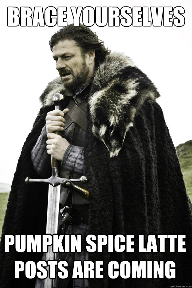Brace yourselves pumpkin spice latte posts are coming - Brace yourselves pumpkin spice latte posts are coming  Winter is coming
