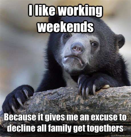I like working weekends Because it gives me an excuse to decline all family get togethers  - I like working weekends Because it gives me an excuse to decline all family get togethers   Confession Bear