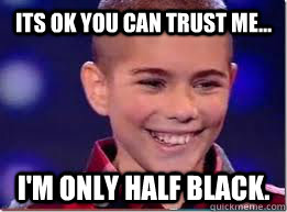 Its ok you can trust me... I'm only half black.  Mixed Race Kid