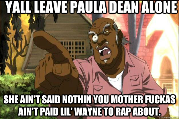 Yall leave Paula Dean alone She ain't said nothin you mother fuckas ain't paid lil' wayne to rap about.