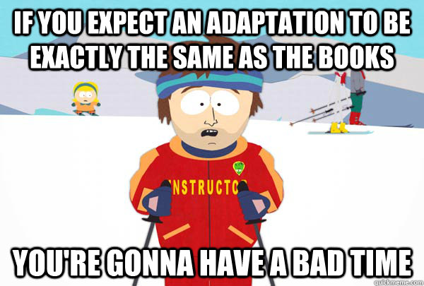 If you expect an adaptation to be exactly the same as the books You're gonna have a bad time - If you expect an adaptation to be exactly the same as the books You're gonna have a bad time  Super Cool Ski Instructor