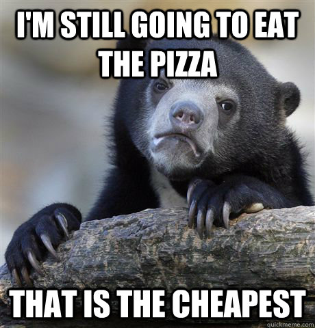 I'm still going to eat the pizza that is the cheapest - I'm still going to eat the pizza that is the cheapest  Confession Bear