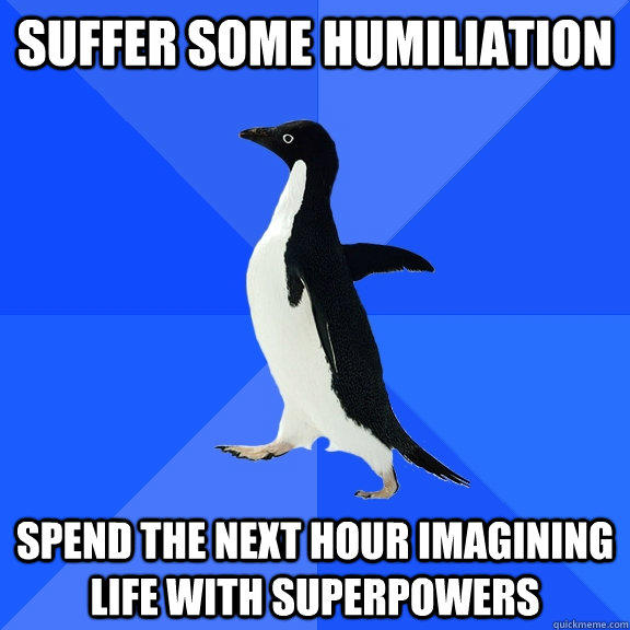 suffer some humiliation spend the next hour imagining life with superpowers - suffer some humiliation spend the next hour imagining life with superpowers  Socially Awkward Penguin