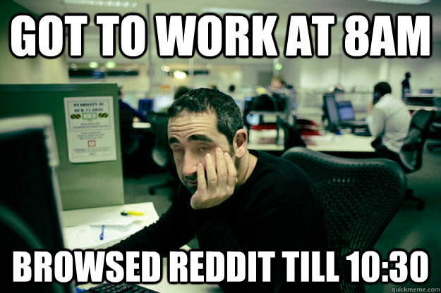 Got to work at 8am browsed reddit till 10:30