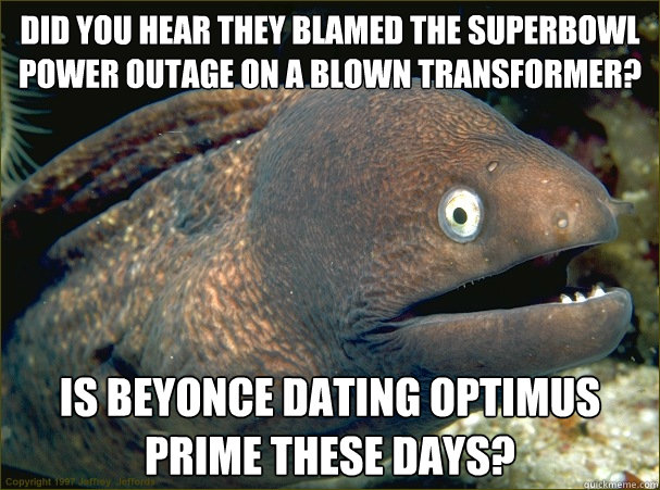 Did you hear they blamed the Superbowl Power outage on a blown transformer? Is Beyonce dating Optimus Prime these days? - Did you hear they blamed the Superbowl Power outage on a blown transformer? Is Beyonce dating Optimus Prime these days?  Bad Joke Eel