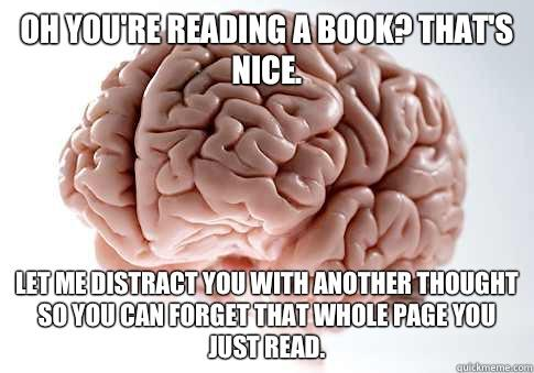 Oh you're reading a book? That's nice. Let me distract you with another thought so you can forget that WHOLE page you just read. - Oh you're reading a book? That's nice. Let me distract you with another thought so you can forget that WHOLE page you just read.  Scumbag Brain