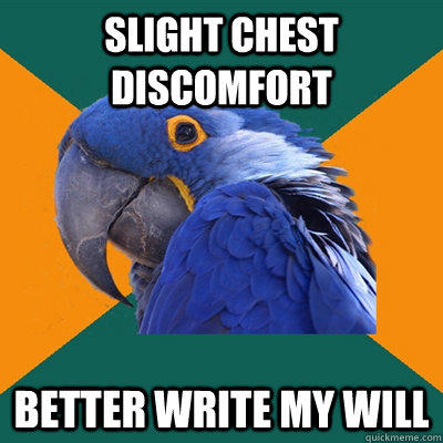 Slight chest discomfort Better write my will - Slight chest discomfort Better write my will  Paranoid Parrot