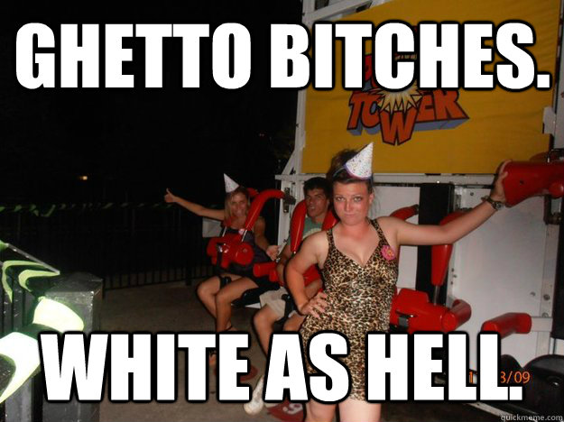 Ghetto bitches. white as hell.