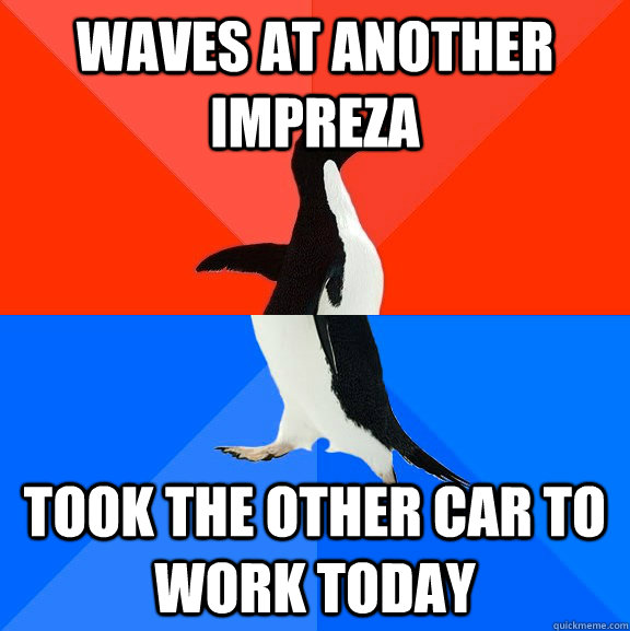 waves at another impreza took the other car to work today - waves at another impreza took the other car to work today  Socially Awesome Awkward Penguin