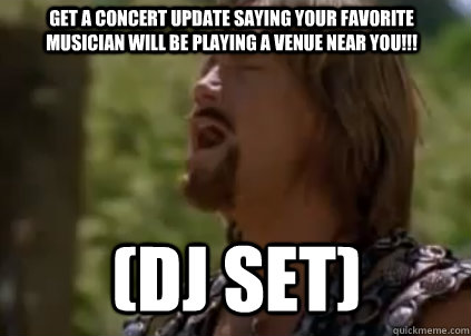 Get a concert update saying your FAVORITE musician will be playing a venue near you!!! (DJ SET) - Get a concert update saying your FAVORITE musician will be playing a venue near you!!! (DJ SET)  Disappointed Hercules