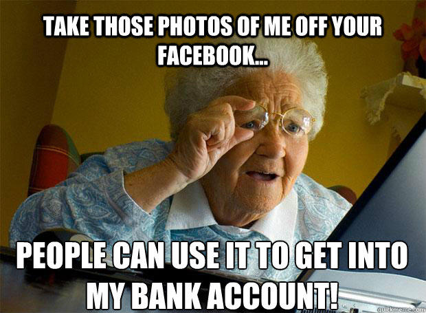 TAKE THOSE PHOTOS OF ME OFF YOUR FACEBOOK... PEOPLE CAN USE IT TO GET INTO MY BANK ACCOUNT!   - TAKE THOSE PHOTOS OF ME OFF YOUR FACEBOOK... PEOPLE CAN USE IT TO GET INTO MY BANK ACCOUNT!    Grandma finds the Internet