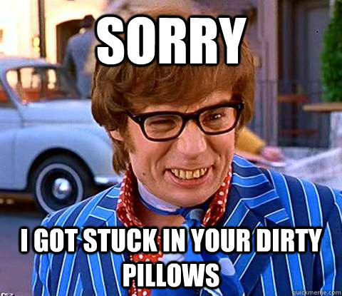 Sorry  I got stuck in your dirty pillows - Sorry  I got stuck in your dirty pillows  Groovy Austin Powers