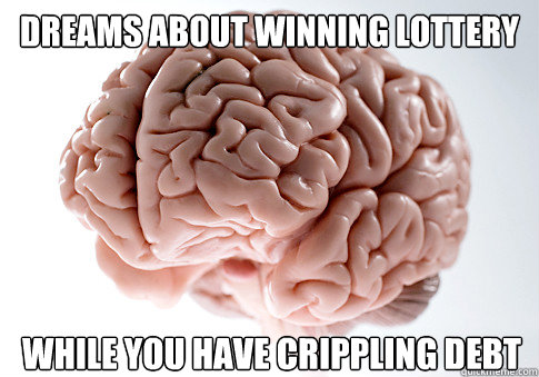 dreams about winning lottery while you have crippling debt - dreams about winning lottery while you have crippling debt  Scumbag Brain