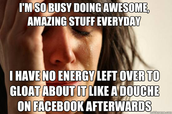 i'm so busy doing awesome, amazing stuff everyday I have no energy left over to gloat about it like a douche on facebook afterwards Caption 3 goes here - i'm so busy doing awesome, amazing stuff everyday I have no energy left over to gloat about it like a douche on facebook afterwards Caption 3 goes here  First World Problems