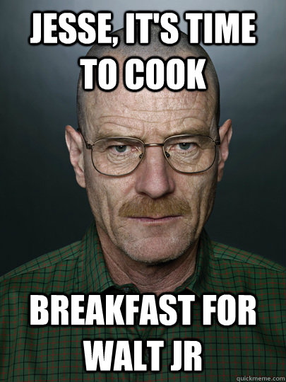 Jesse, it's time to cook breakfast for walt jr