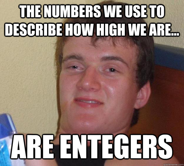 The numbers we use to describe how high we are... Are Entegers - The numbers we use to describe how high we are... Are Entegers  10 Guy