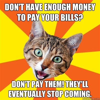 Don't have enough money to pay your bills? Don't pay them! They'll eventually stop coming. - Don't have enough money to pay your bills? Don't pay them! They'll eventually stop coming.  Bad Advice Cat