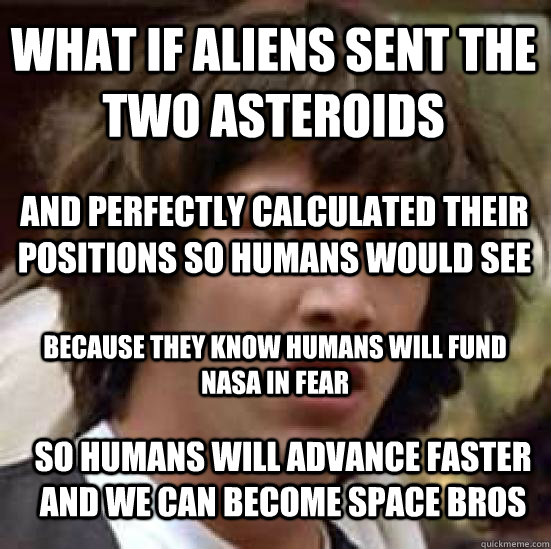 What if aliens sent the two asteroids And perfectly calculated their positions so humans would see Because they know humans will fund nasa in fear so humans will advance faster and we can become space bros - What if aliens sent the two asteroids And perfectly calculated their positions so humans would see Because they know humans will fund nasa in fear so humans will advance faster and we can become space bros  conspiracy keanu