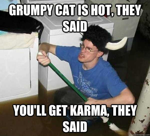 Grumpy cat is hot, they said You'll get karma, they said - Grumpy cat is hot, they said You'll get karma, they said  They said