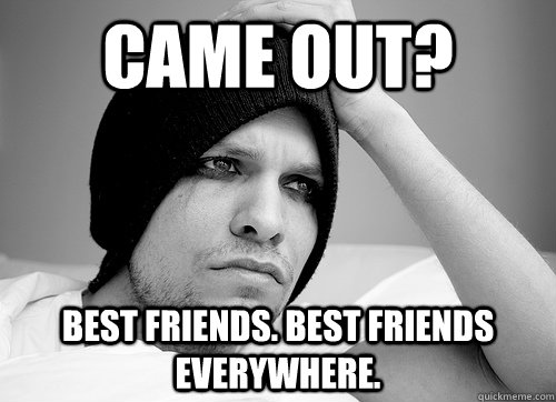Came out? best friends. best friends everywhere. - Came out? best friends. best friends everywhere.  First World Gay Problems