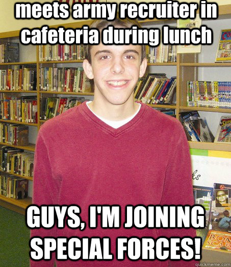 meets army recruiter in cafeteria during lunch GUYS, I'M JOINING SPECIAL FORCES! - meets army recruiter in cafeteria during lunch GUYS, I'M JOINING SPECIAL FORCES!  High School Senior