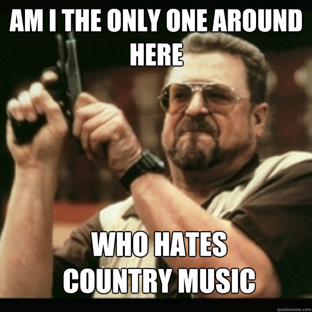 AM I THE ONLY ONE AROUND  HERE  who hates country music - AM I THE ONLY ONE AROUND  HERE  who hates country music  Im I the only one around here