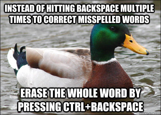 Instead of hitting backspace multiple times to correct misspelled words erase the whole word by pressing Ctrl+backspace - Instead of hitting backspace multiple times to correct misspelled words erase the whole word by pressing Ctrl+backspace  Actual Advice Mallard