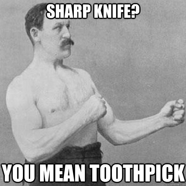 Sharp knife? You mean toothpick - Sharp knife? You mean toothpick  overly manly man