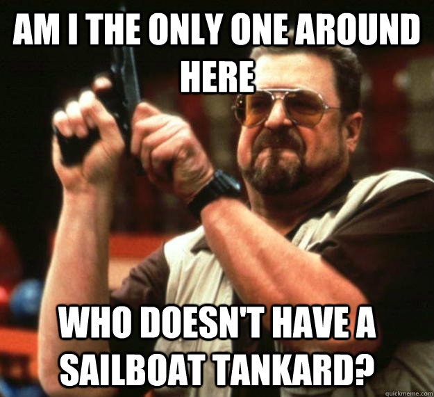 am I the only one around here who doesn't have a Sailboat tankard? - am I the only one around here who doesn't have a Sailboat tankard?  Angry Walter