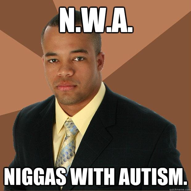 431737b5c68d8a98958d4f1d42a25a6594d13b005199758a9fbeab43a77db25e n w a niggas with autism successful black man quickmeme
