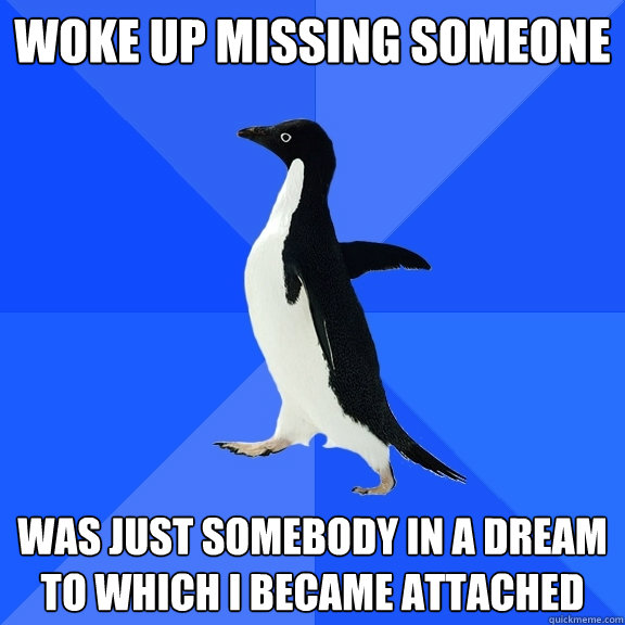 Funny Meme About Missing Someone : Woke up missing someone was just somebody in a dream to