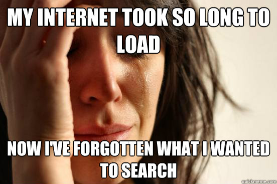 my internet took so long to load now i've forgotten what i wanted to search - my internet took so long to load now i've forgotten what i wanted to search  First World Problems