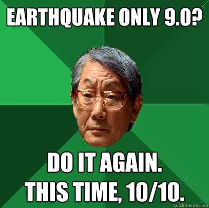 Earthquake only 9.0? Do it again.  This time, 10/10. - Earthquake only 9.0? Do it again.  This time, 10/10.  High Expectations Asian Father