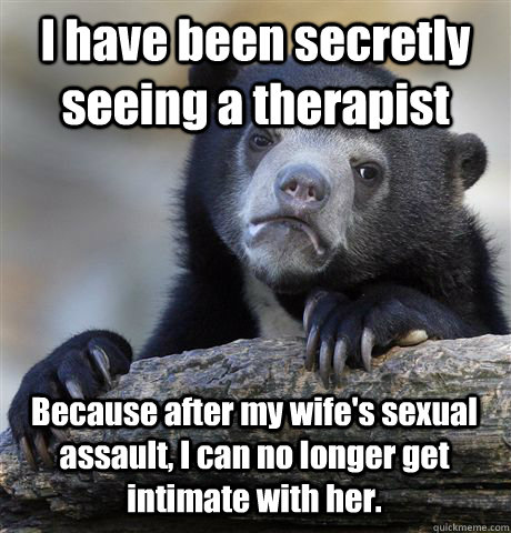 I have been secretly seeing a therapist Because after my wife's sexual assault, I can no longer get intimate with her. - I have been secretly seeing a therapist Because after my wife's sexual assault, I can no longer get intimate with her.  Confession Bear