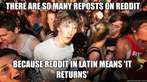 there are so many reposts on reddit because reddit in latin means 'it returns' - there are so many reposts on reddit because reddit in latin means 'it returns'  Sudden Clarity Clarence