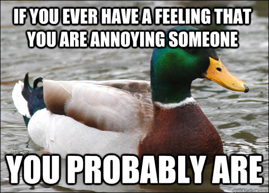 If you ever have a feeling that you are annoying someone You probably are  - If you ever have a feeling that you are annoying someone You probably are   Actual Advice Mallard