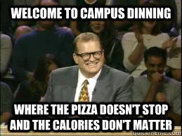 welcome to campus dinning where the pizza doesn't stop and the calories don't matter  whose line drew