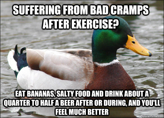 suffering from bad cramps after exercise? eat bananas, salty food and drink about a quarter to half a beer after or during, and you'll feel much better  - suffering from bad cramps after exercise? eat bananas, salty food and drink about a quarter to half a beer after or during, and you'll feel much better   Actual Advice Mallard