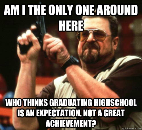 Am i the only one around here who thinks graduating highschool is an expectation, not a great achievement? - Am i the only one around here who thinks graduating highschool is an expectation, not a great achievement?  Am I The Only One Around Here