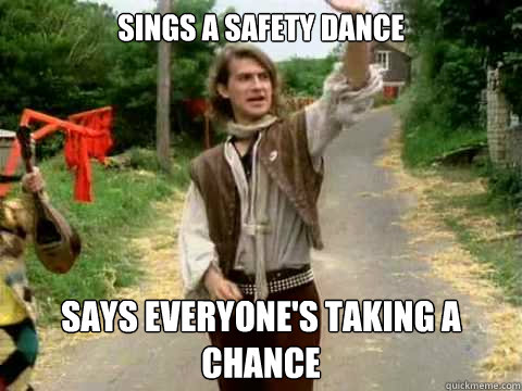 Sings a safety dance Says everyone's taking a chance  Scumbag Men Without Hats