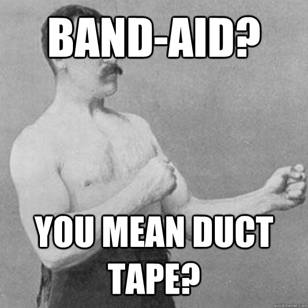 Band-aid? You mean Duct tape? - Band-aid? You mean Duct tape?  Misc